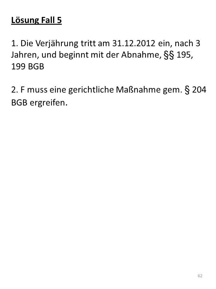 Lösung Fall 5 1. Die Verjährung tritt am 31.12.2012 ein, nach 3 Jahren, und beginnt mit der Abnahme, §§ 195, 199 BGB 2. F muss eine gerichtliche Maßna