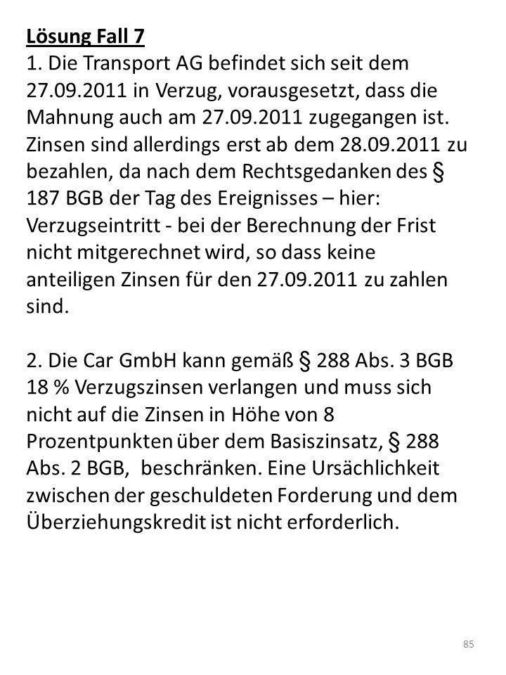 Lösung Fall 7 1. Die Transport AG befindet sich seit dem 27.09.2011 in Verzug, vorausgesetzt, dass die Mahnung auch am 27.09.2011 zugegangen ist. Zins