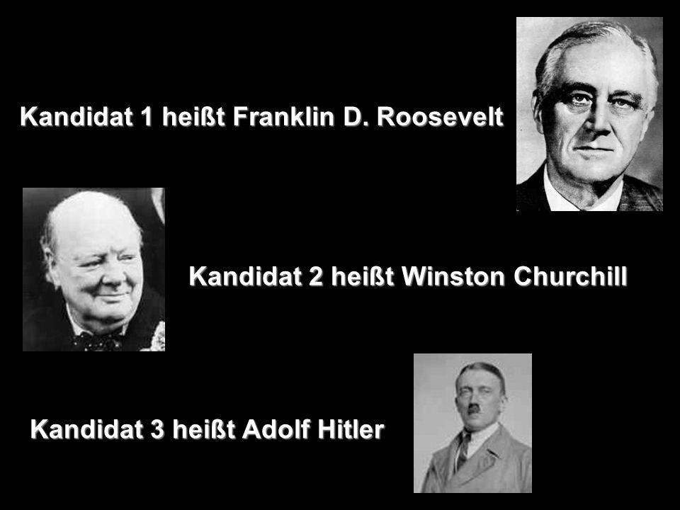 Kandidat 1 heißt Franklin D. Roosevelt Kandidat 2 heißt Winston Churchill Kandidat 3 heißt Adolf Hitler