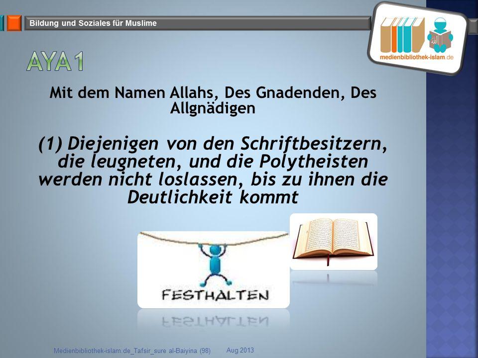 Mit dem Namen Allahs, Des Gnadenden, Des Allgnädigen (1) Diejenigen von den Schriftbesitzern, die leugneten, und die Polytheisten werden nicht loslass