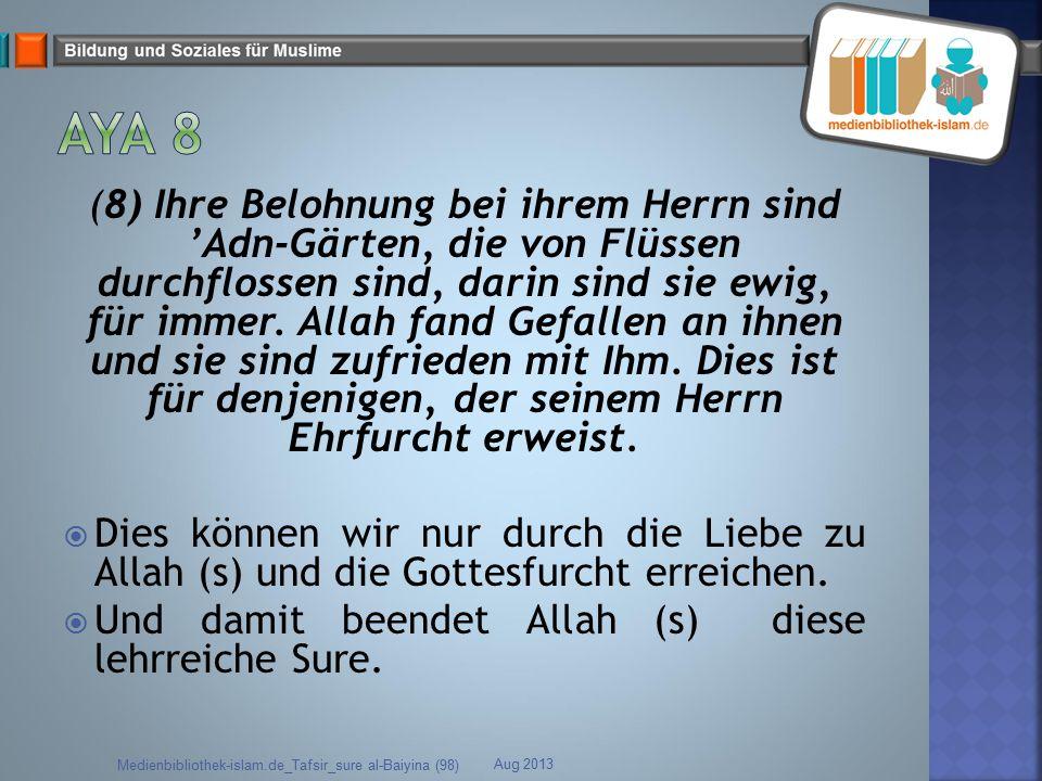 (8) Ihre Belohnung bei ihrem Herrn sind 'Adn-Gärten, die von Flüssen durchflossen sind, darin sind sie ewig, für immer. Allah fand Gefallen an ihnen u
