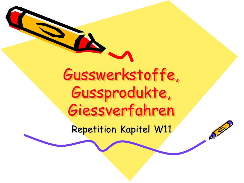 Gusswerkstoffe, Gussprodukte, Giessverfahren Repetition Kapitel W11