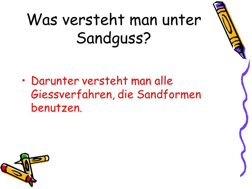Was versteht man unter Sandguss? Darunter versteht man alle Giessverfahren, die Sandformen benutzen.