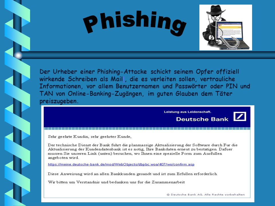 Der Urheber einer Phishing-Attacke schickt seinem Opfer offiziell wirkende Schreiben als Maill, die es verleiten sollen, vertrauliche Informationen, vor allem Benutzernamen und Passwörter oder PIN und TAN von Online-Banking-Zugängen, im guten Glauben dem Täter preiszugeben.l