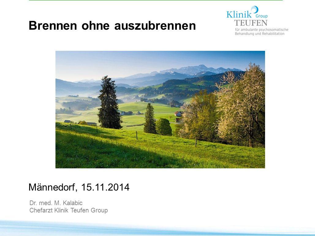 Brennen ohne auszubrennen Männedorf, 15.11.2014 Dr. med. M. Kalabic Chefarzt Klinik Teufen Group