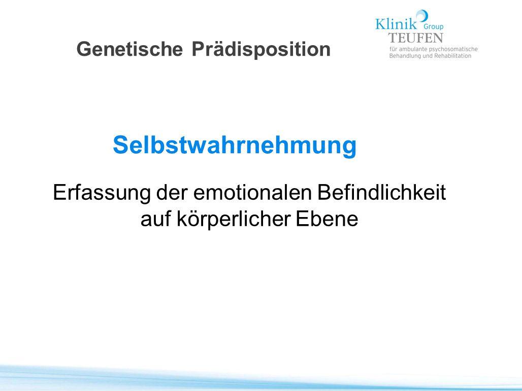 Genetische Prädisposition Selbstwahrnehmung Erfassung der emotionalen Befindlichkeit auf körperlicher Ebene