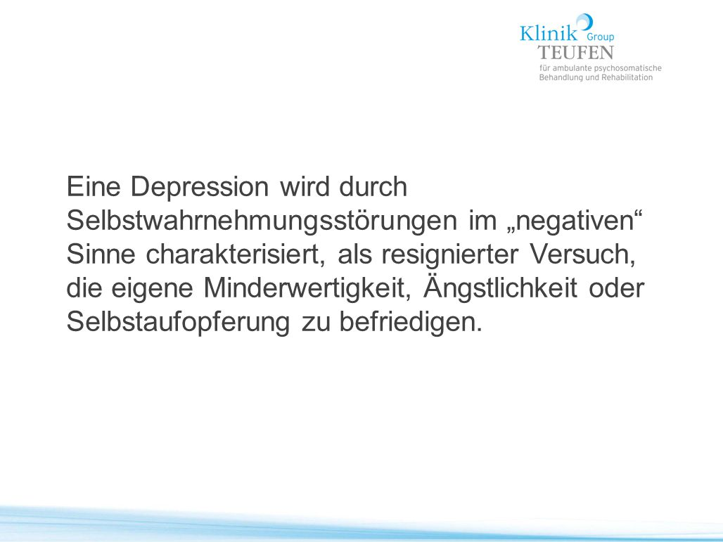 """Eine Depression wird durch Selbstwahrnehmungsstörungen im """"negativen"""" Sinne charakterisiert, als resignierter Versuch, die eigene Minderwertigkeit, Än"""
