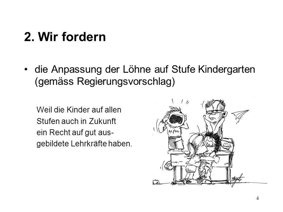 2. Wir fordern die Anpassung der Löhne auf Stufe Kindergarten (gemäss Regierungsvorschlag) Weil die Kinder auf allen Stufen auch in Zukunft ein Recht