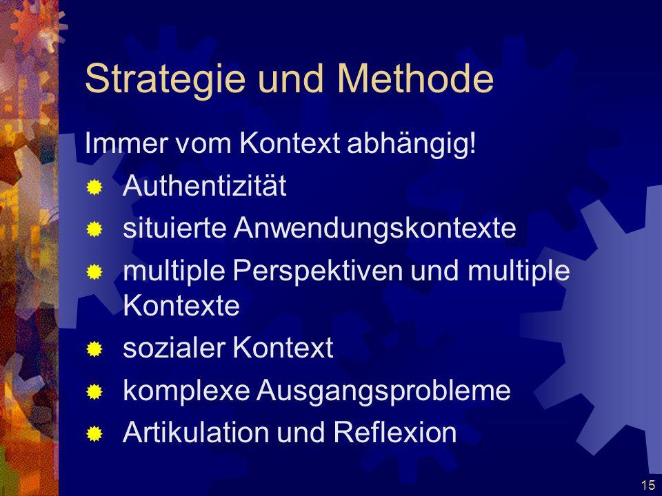 15 Strategie und Methode Immer vom Kontext abhängig!  Authentizität  situierte Anwendungskontexte  multiple Perspektiven und multiple Kontexte  so