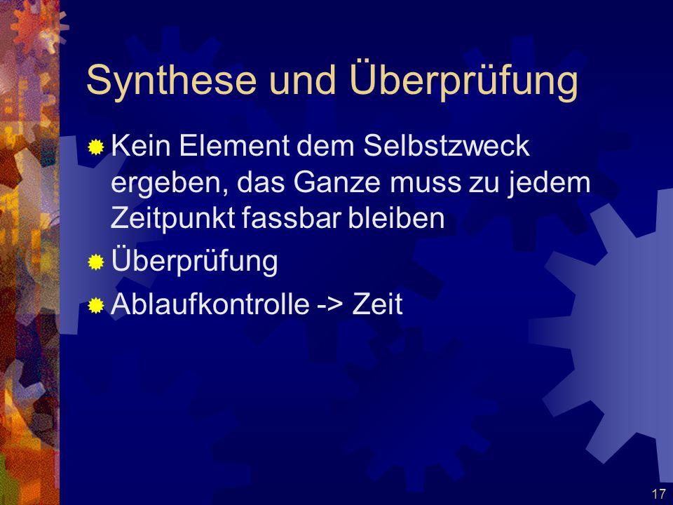 17 Synthese und Überprüfung  Kein Element dem Selbstzweck ergeben, das Ganze muss zu jedem Zeitpunkt fassbar bleiben  Überprüfung  Ablaufkontrolle