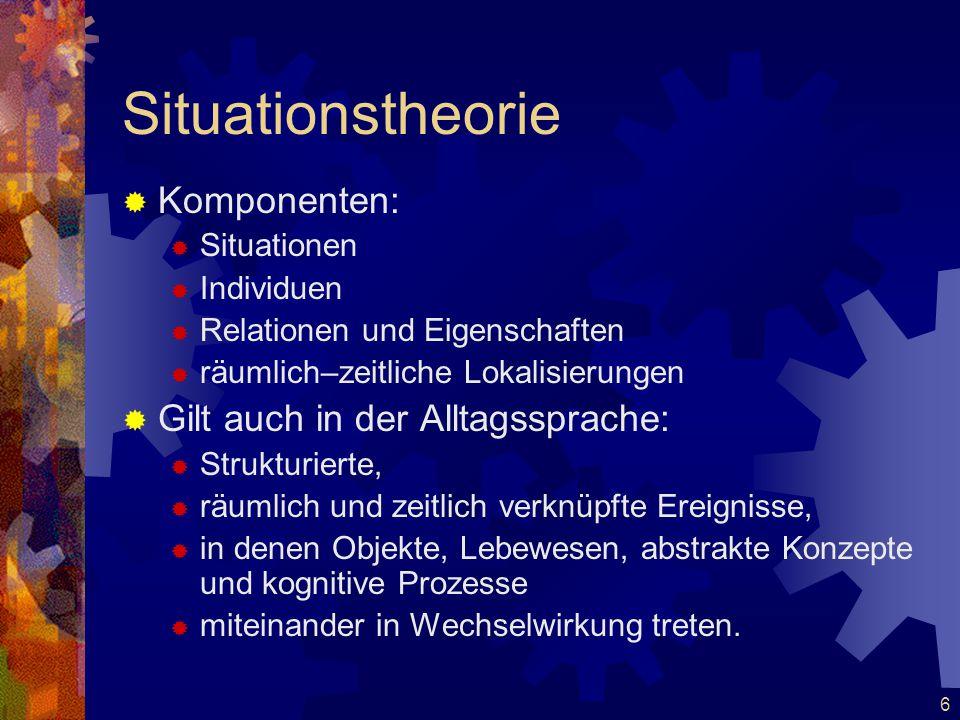 6 Situationstheorie  Komponenten:  Situationen  Individuen  Relationen und Eigenschaften  räumlich–zeitliche Lokalisierungen  Gilt auch in der A