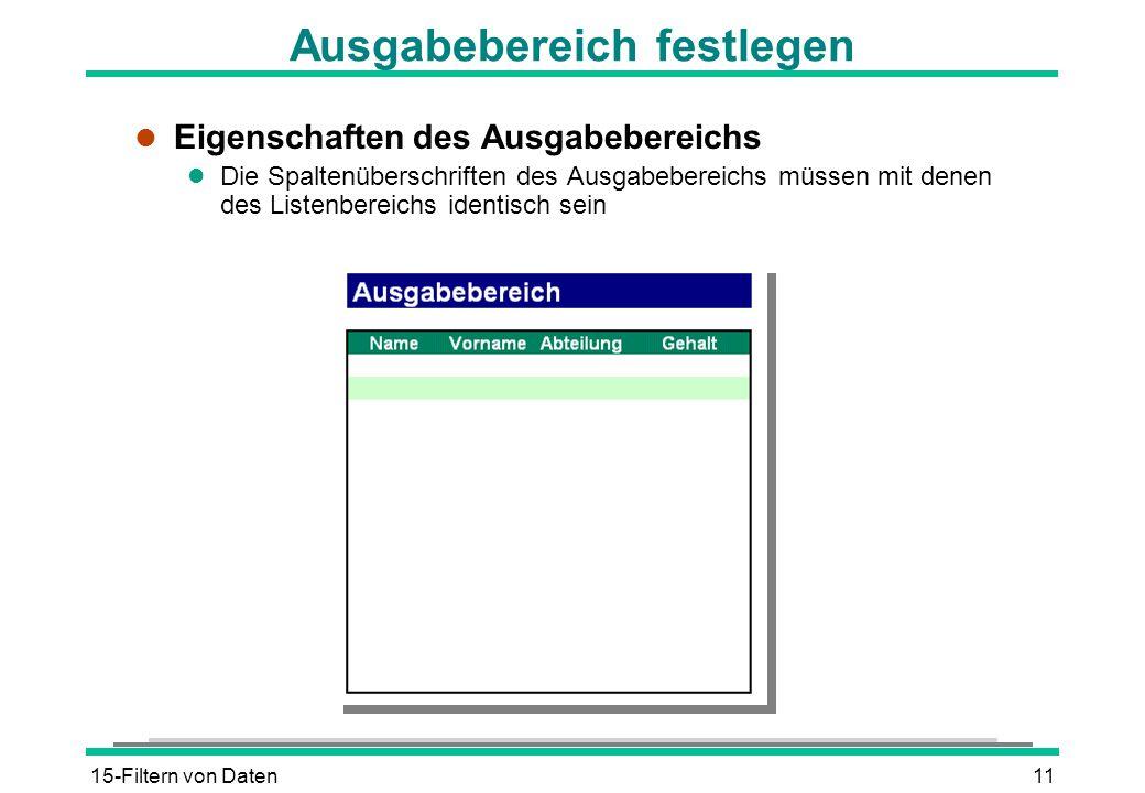 15-Filtern von Daten11 Ausgabebereich festlegen l Eigenschaften des Ausgabebereichs l Die Spaltenüberschriften des Ausgabebereichs müssen mit denen de