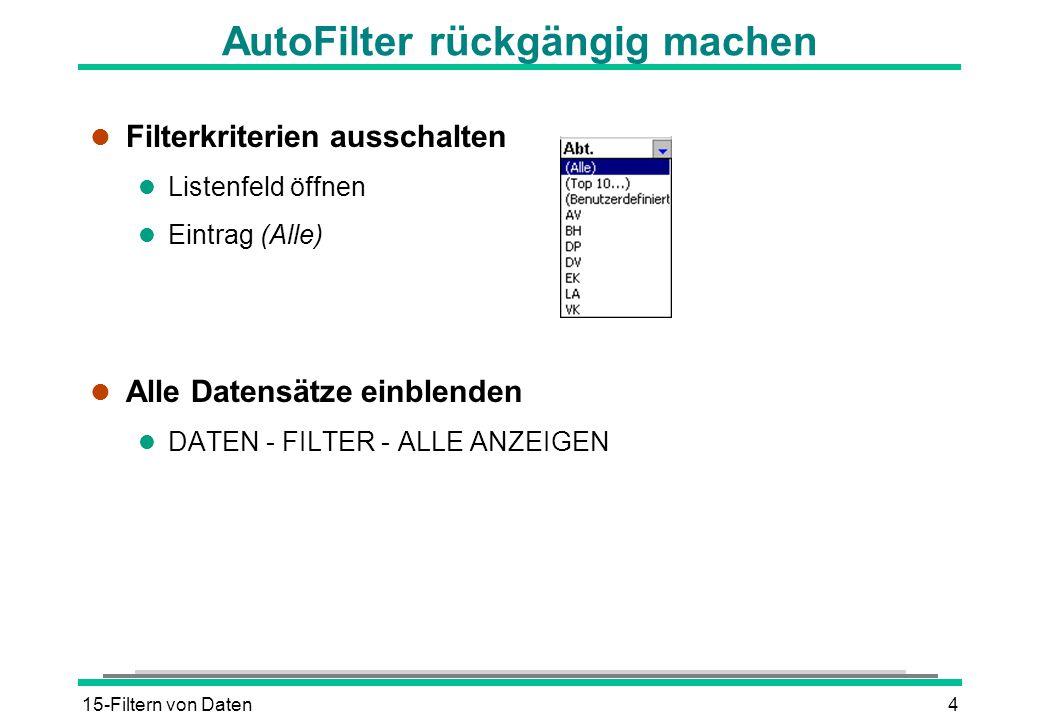 15-Filtern von Daten4 AutoFilter rückgängig machen l Filterkriterien ausschalten l Listenfeld öffnen l Eintrag (Alle) l Alle Datensätze einblenden l D