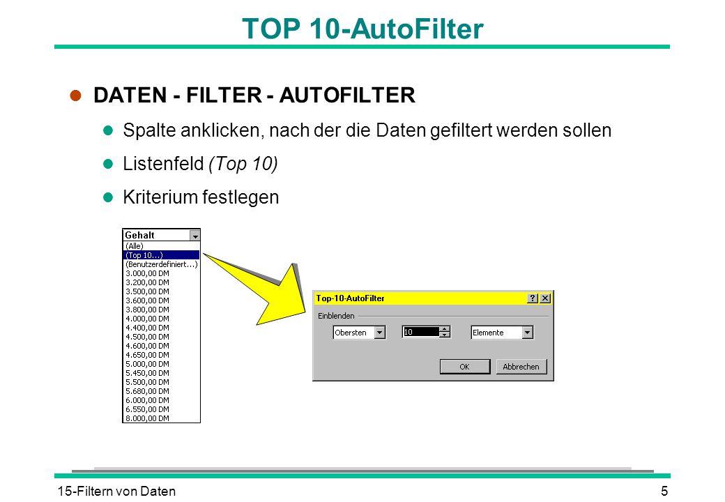 15-Filtern von Daten5 TOP 10-AutoFilter l DATEN - FILTER - AUTOFILTER l Spalte anklicken, nach der die Daten gefiltert werden sollen l Listenfeld (Top