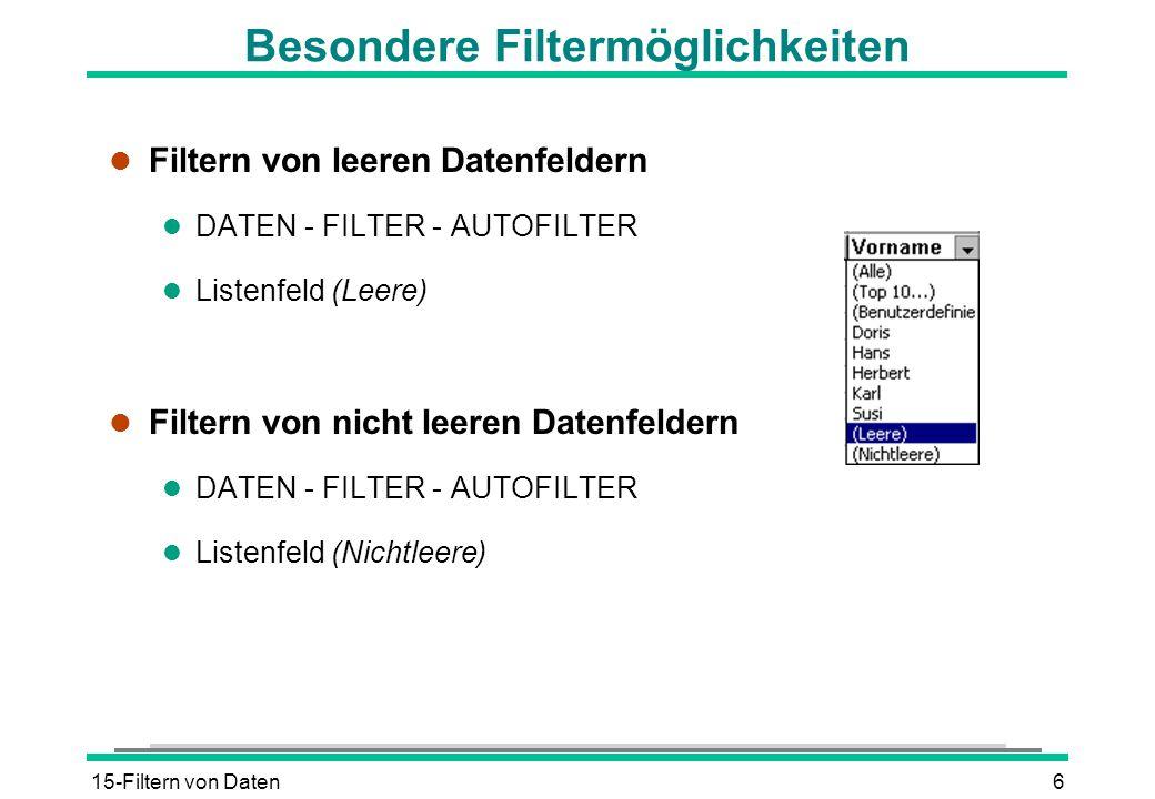 15-Filtern von Daten6 Besondere Filtermöglichkeiten l Filtern von leeren Datenfeldern l DATEN - FILTER - AUTOFILTER l Listenfeld (Leere) l Filtern von