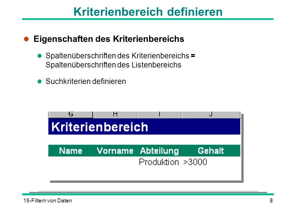 15-Filtern von Daten8 Kriterienbereich definieren l Eigenschaften des Kriterienbereichs l Spaltenüberschriften des Kriterienbereichs = Spaltenüberschr