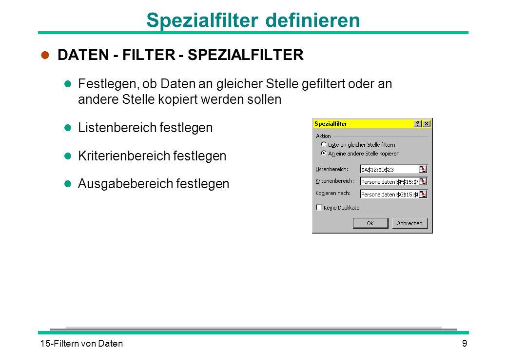 15-Filtern von Daten9 Spezialfilter definieren l DATEN - FILTER - SPEZIALFILTER l Festlegen, ob Daten an gleicher Stelle gefiltert oder an andere Stel