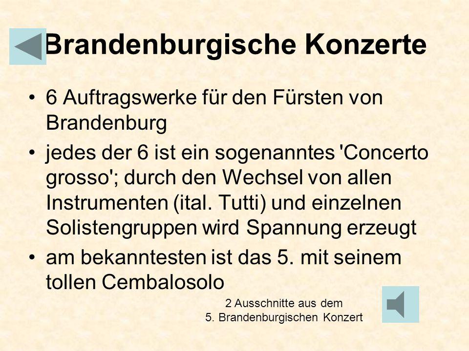 Brandenburgische Konzerte 6 Auftragswerke für den Fürsten von Brandenburg jedes der 6 ist ein sogenanntes 'Concerto grosso'; durch den Wechsel von all
