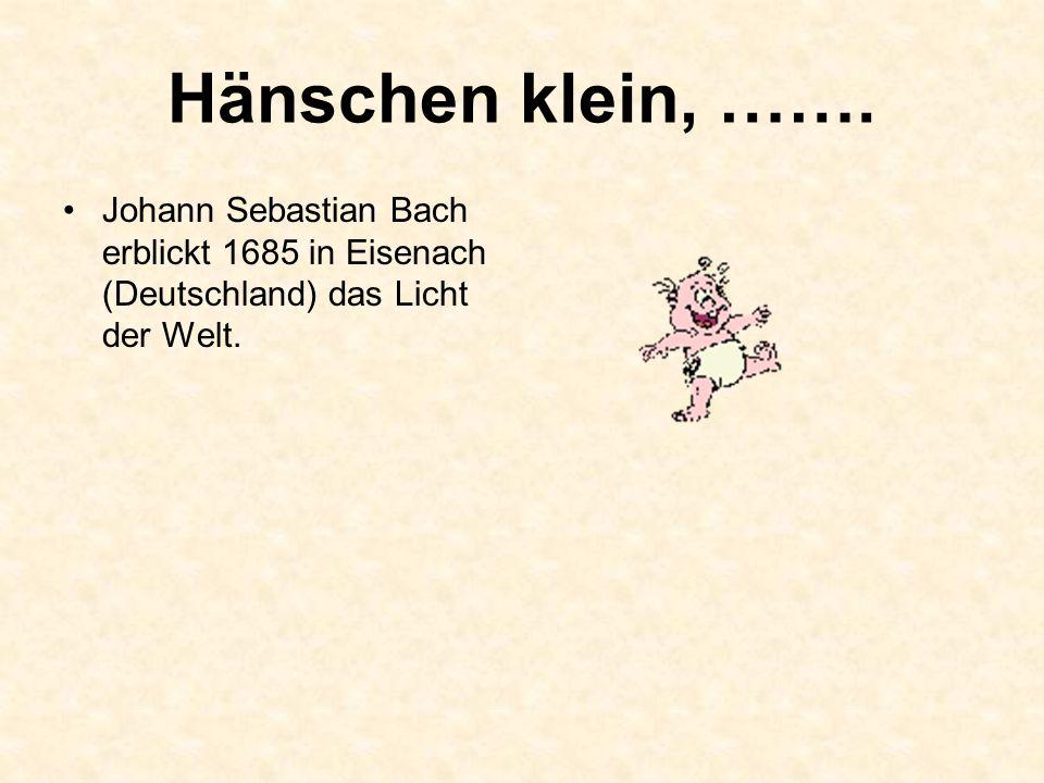 Hänschen klein, ……. Johann Sebastian Bach erblickt 1685 in Eisenach (Deutschland) das Licht der Welt.