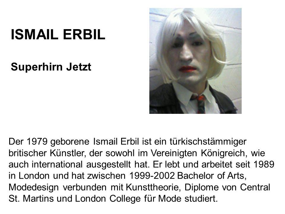 ISMAIL ERBIL Superhirn Jetzt Der 1979 geborene Ismail Erbil ist ein türkischstämmiger britischer Künstler, der sowohl im Vereinigten Königreich, wie a
