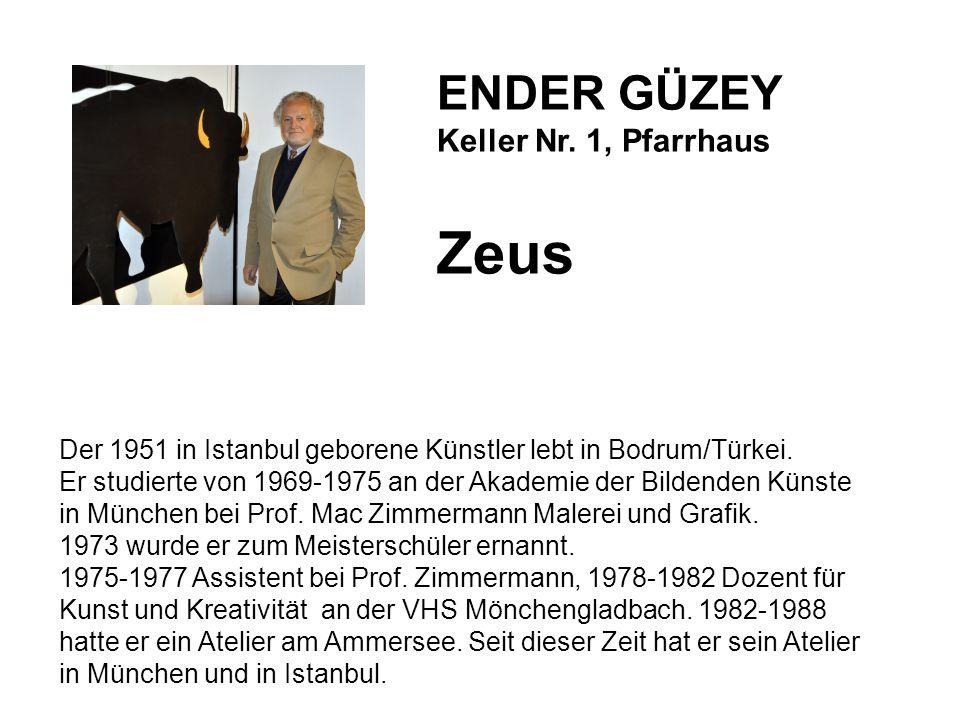 ENDER GÜZEY Keller Nr. 1, Pfarrhaus Zeus Der 1951 in Istanbul geborene Künstler lebt in Bodrum/Türkei. Er studierte von 1969-1975 an der Akademie der