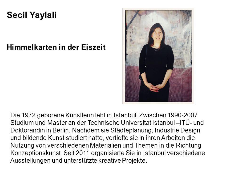 Secil Yaylali Himmelkarten in der Eiszeit Die 1972 geborene Künstlerin lebt in Istanbul. Zwischen 1990-2007 Studium und Master an der Technische Unive