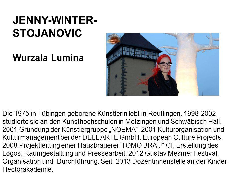 JENNY-WINTER- STOJANOVIC Wurzala Lumina Die 1975 in Tübingen geborene Künstlerin lebt in Reutlingen. 1998-2002 studierte sie an den Kunsthochschulen i