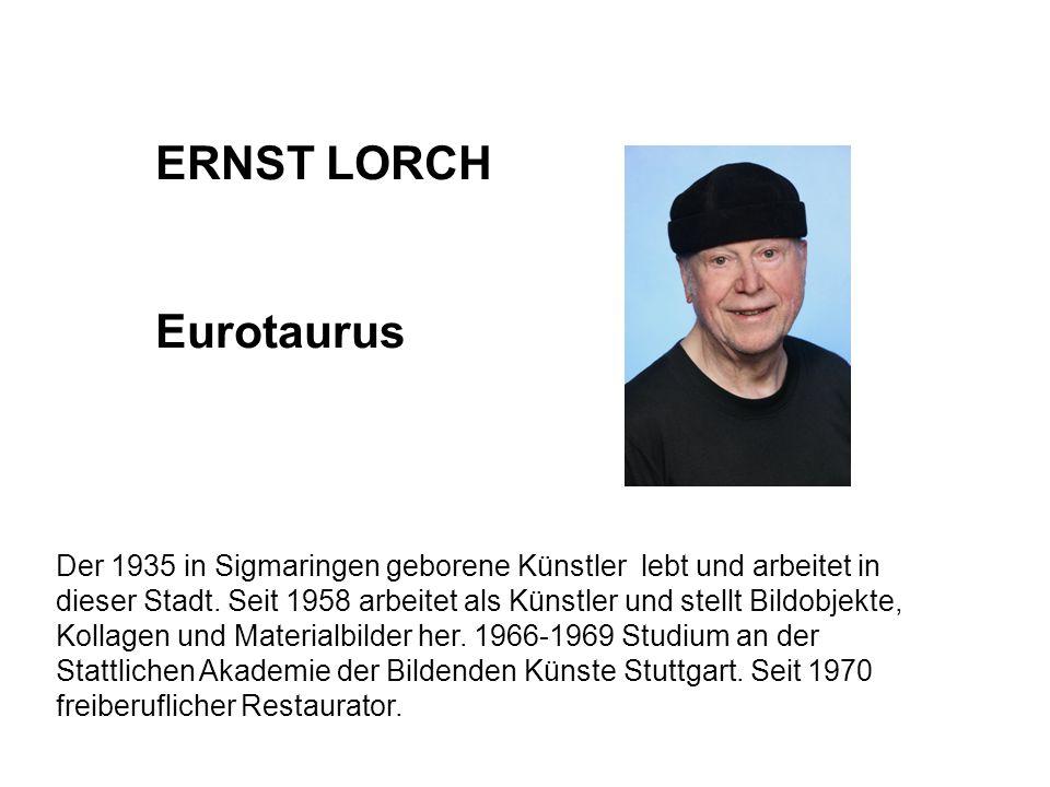 ERNST LORCH Eurotaurus Der 1935 in Sigmaringen geborene Künstler lebt und arbeitet in dieser Stadt. Seit 1958 arbeitet als Künstler und stellt Bildobj