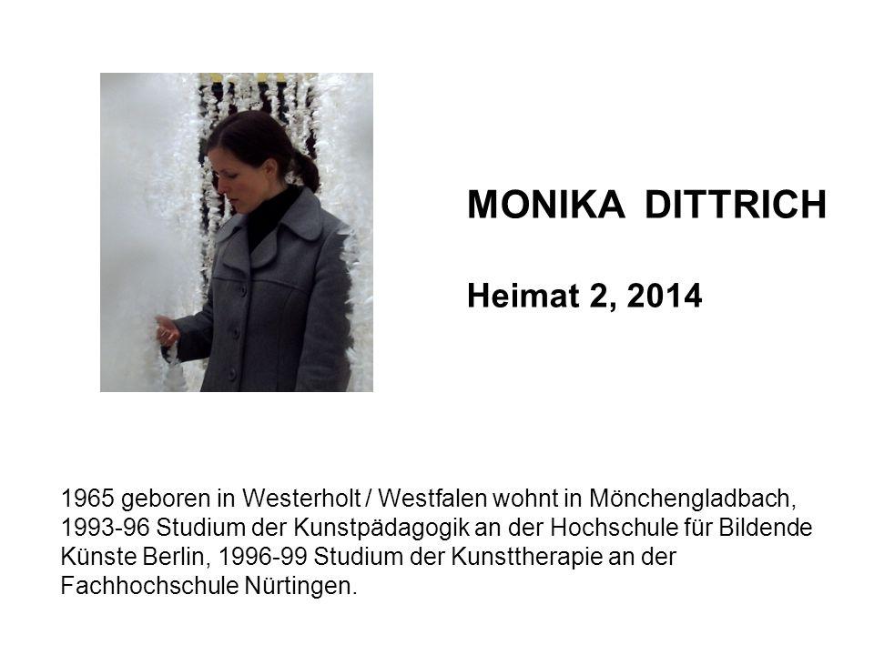 MONIKA DITTRICH Heimat 2, 2014 1965 geboren in Westerholt / Westfalen wohnt in Mönchengladbach, 1993-96 Studium der Kunstpädagogik an der Hochschule f