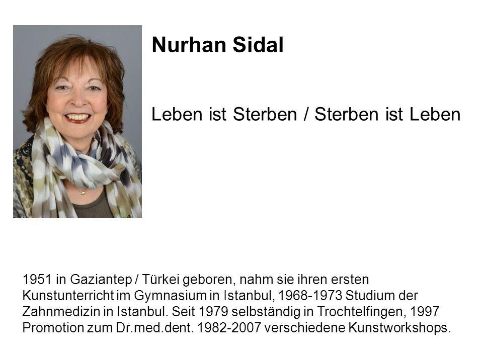 Nurhan Sidal Leben ist Sterben / Sterben ist Leben 1951 in Gaziantep / Türkei geboren, nahm sie ihren ersten Kunstunterricht im Gymnasium in Istanbul,