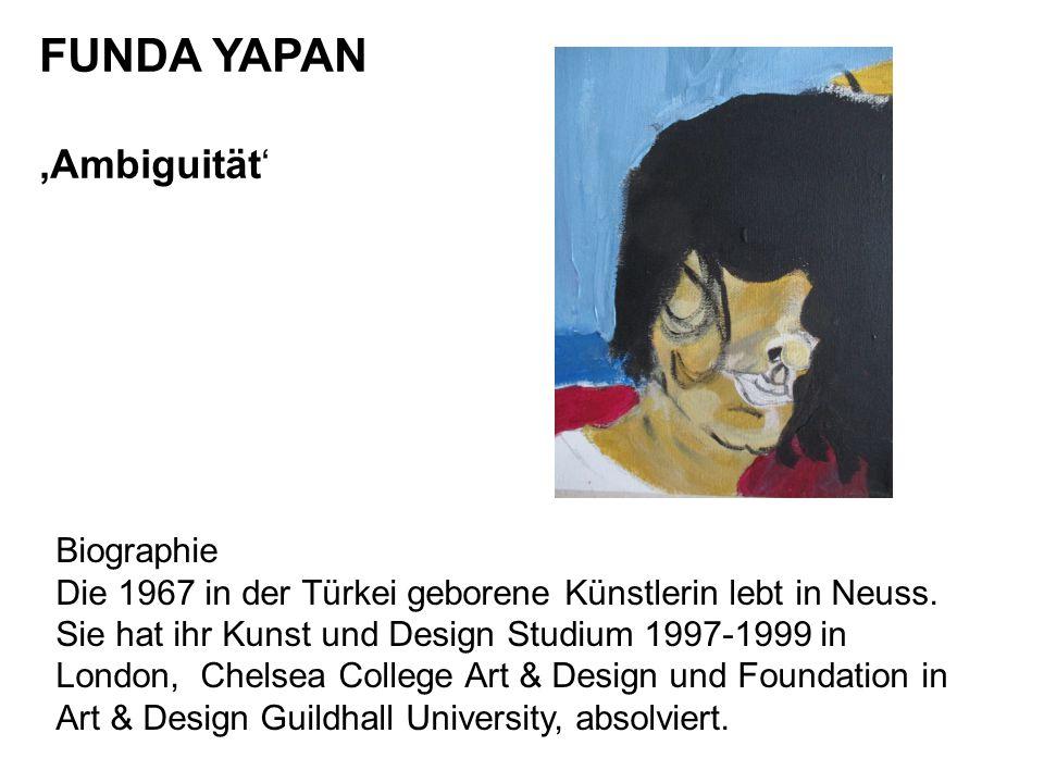 FUNDA YAPAN 'Ambiguität' Biographie Die 1967 in der Türkei geborene Künstlerin lebt in Neuss. Sie hat ihr Kunst und Design Studium 1997-1999 in London