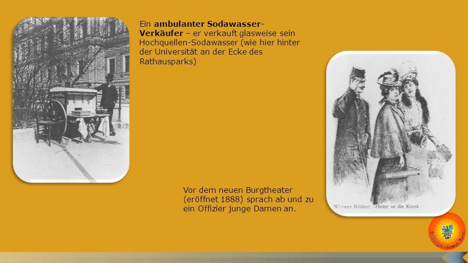 Ein ambulanter Sodawasser- Verkäufer – er verkauft glasweise sein Hochquellen-Sodawasser (wie hier hinter der Universität an der Ecke des Rathausparks) Vor dem neuen Burgtheater (eröffnet 1888) sprach ab und zu ein Offizier junge Damen an.
