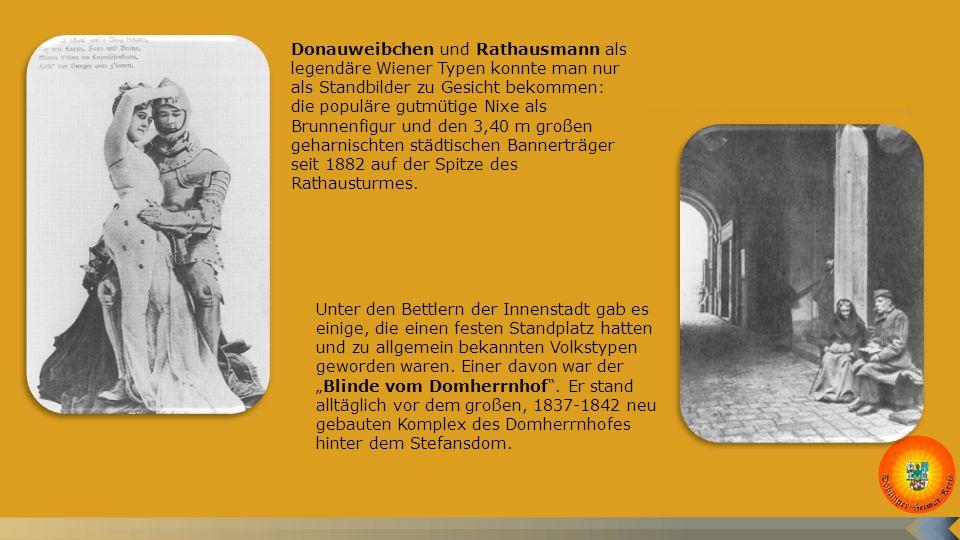 Donauweibchen und Rathausmann als legendäre Wiener Typen konnte man nur als Standbilder zu Gesicht bekommen: die populäre gutmütige Nixe als Brunnenfigur und den 3,40 m großen geharnischten städtischen Bannerträger seit 1882 auf der Spitze des Rathausturmes.