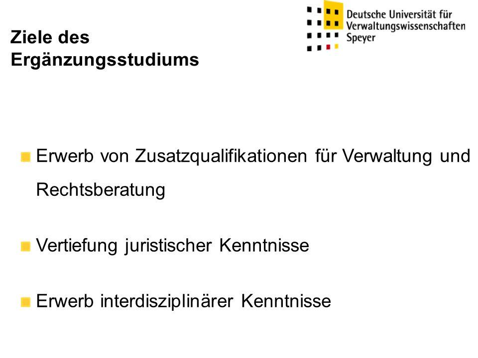 Erwerb von Zusatzqualifikationen für Verwaltung und Rechtsberatung Vertiefung juristischer Kenntnisse Erwerb interdisziplinärer Kenntnisse Ziele des Ergänzungsstudiums