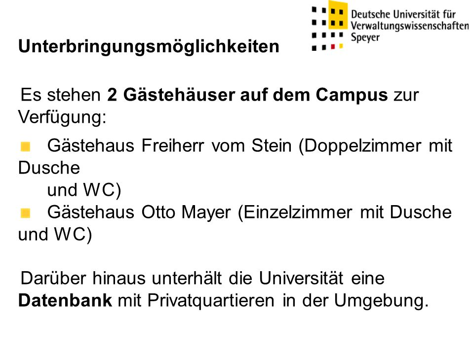 Es stehen 2 Gästehäuser auf dem Campus zur Verfügung: Gästehaus Freiherr vom Stein (Doppelzimmer mit Dusche und WC) Gästehaus Otto Mayer (Einzelzimmer mit Dusche und WC) Darüber hinaus unterhält die Universität eine Datenbank mit Privatquartieren in der Umgebung.