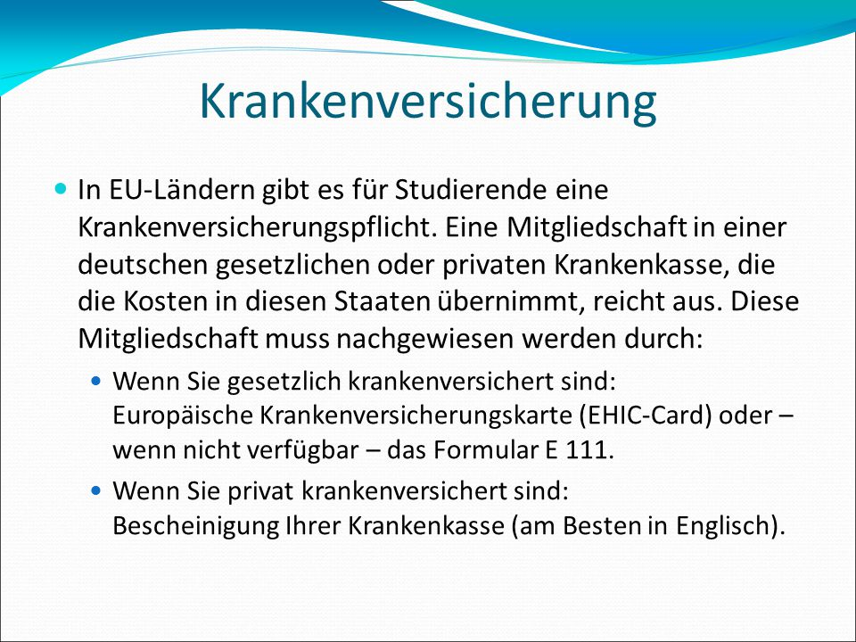 Krankenversicherung In EU-Ländern gibt es für Studierende eine Krankenversicherungspflicht. Eine Mitgliedschaft in einer deutschen gesetzlichen oder p