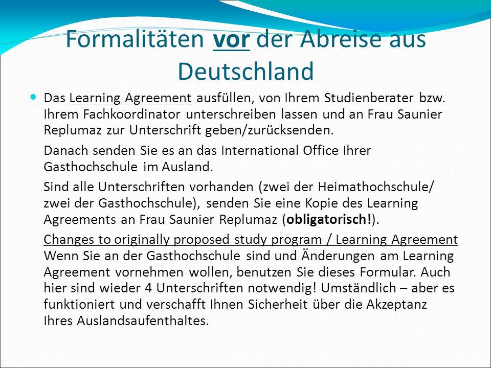 Formalitäten vor der Abreise aus Deutschland Das Learning Agreement ausfüllen, von Ihrem Studienberater bzw. Ihrem Fachkoordinator unterschreiben lass