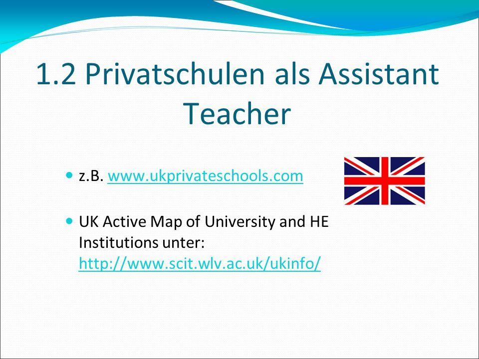 1.2 Privatschulen als Assistant Teacher z.B. www.ukprivateschools.com UK Active Map of University and HE Institutions unter: http://www.scit.wlv.ac.uk