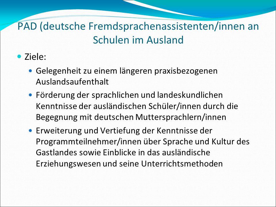 PAD (deutsche Fremdsprachenassistenten/innen an Schulen im Ausland Ziele: Gelegenheit zu einem längeren praxisbezogenen Auslandsaufenthalt Förderung d