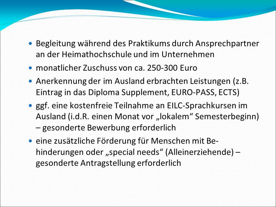 Begleitung während des Praktikums durch Ansprechpartner an der Heimathochschule und im Unternehmen monatlicher Zuschuss von ca. 250-300 Euro Anerkennu
