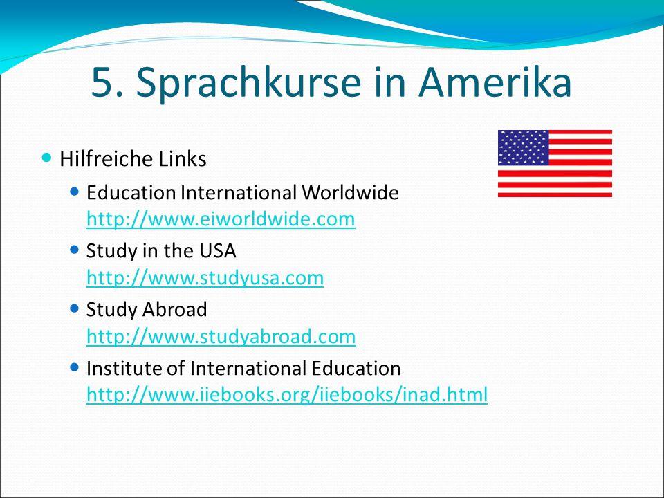 5. Sprachkurse in Amerika Hilfreiche Links Education International Worldwide http://www.eiworldwide.com Study in the USA http://www.studyusa.com Study