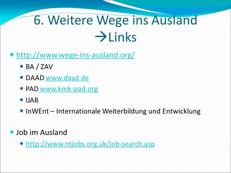 6. Weitere Wege ins Ausland  Links http://www.wege-ins-ausland.org/ BA / ZAV DAAD www.daad.de PAD www.kmk-pad.org IJAB InWEnt – Internationale Weiter