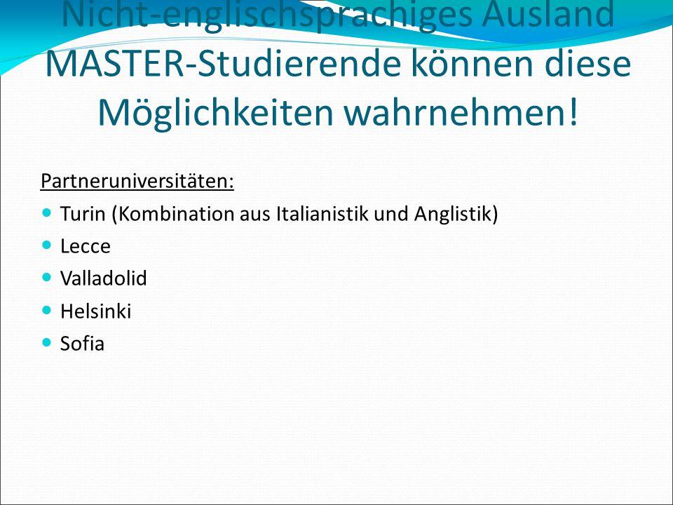 ERASMUS/SOKRATES Nicht-englischsprachiges Ausland MASTER-Studierende können diese Möglichkeiten wahrnehmen! Partneruniversitäten: Turin (Kombination a