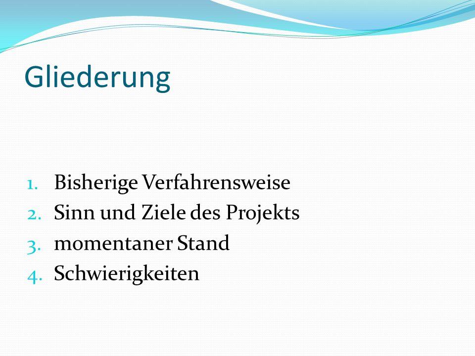 Gliederung 1. Bisherige Verfahrensweise 2. Sinn und Ziele des Projekts 3. momentaner Stand 4. Schwierigkeiten