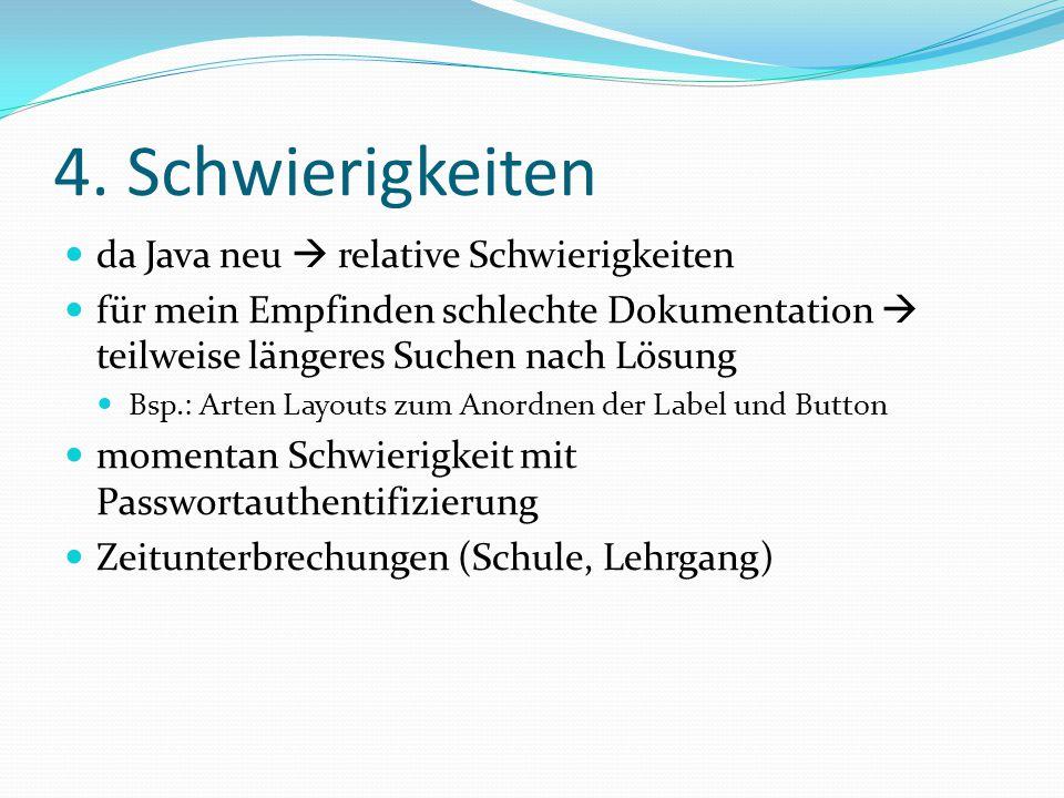 4. Schwierigkeiten da Java neu  relative Schwierigkeiten für mein Empfinden schlechte Dokumentation  teilweise längeres Suchen nach Lösung Bsp.: Art