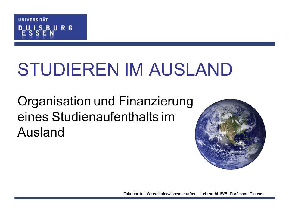 Fakultät für Wirtschaftswissenschaften, Lehrstuhl IWB, Professor Clausen STUDIEREN IM AUSLAND Organisation und Finanzierung eines Studienaufenthalts i
