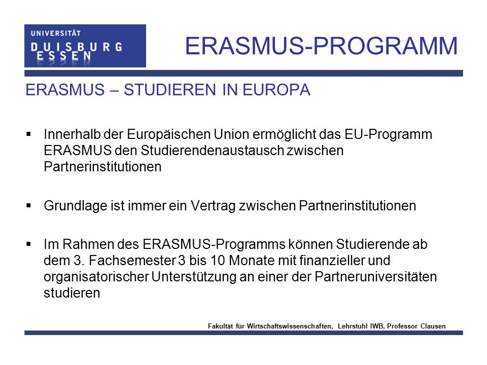 Fakultät für Wirtschaftswissenschaften, Lehrstuhl IWB, Professor Clausen ERASMUS-PROGRAMM ERASMUS – STUDIEREN IN EUROPA  Innerhalb der Europäischen U