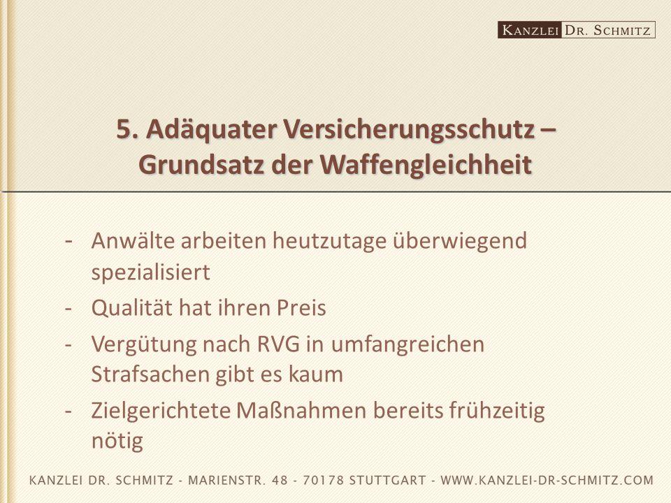 5. Adäquater Versicherungsschutz – Grundsatz der Waffengleichheit - Anwälte arbeiten heutzutage überwiegend spezialisiert -Qualität hat ihren Preis -V