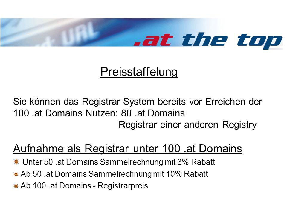 Preisstaffelung Sie können das Registrar System bereits vor Erreichen der 100.at Domains Nutzen: 80.at Domains Registrar einer anderen Registry Aufnahme als Registrar unter 100.at Domains Unter 50.at Domains Sammelrechnung mit 3% Rabatt Ab 50.at Domains Sammelrechnung mit 10% Rabatt Ab 100.at Domains - Registrarpreis