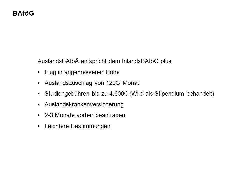 BAföG AuslandsBAföÄ entspricht dem InlandsBAföG plus Flug in angemessener Höhe Auslandszuschlag von 120€/ Monat Studiengebühren bis zu 4.600€ (Wird als Stipendium behandelt) Auslandskrankenversicherung 2-3 Monate vorher beantragen Leichtere Bestimmungen